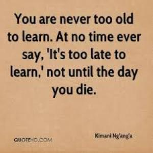 You are NOT too OLD to LEARN.So, DONT STOP LEARNING!